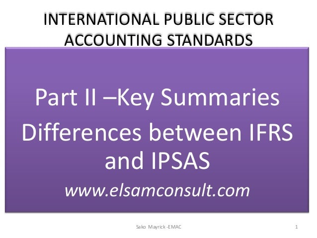 INTERNATIONAL PUBLIC SECTORACCOUNTING STANDARDSPart II –Key SummariesDifferences between IFRSand IPSASwww.elsamconsult.com...