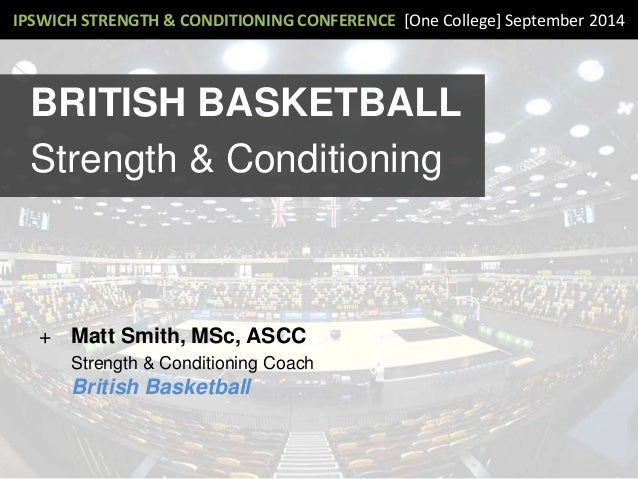 IPSWICH STRENGTH & CONDITIONING CONFERENCE [One College] September 2014 BRITISH BASKETBALL Strength & Conditioning + Matt ...