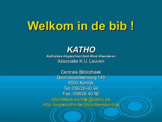 Welkom in de bib !Welkom in de bib ! KATHOKATHO Katholieke Hogeschool Zuid-West-VlaanderenKatholieke Hogeschool Zuid-West-...