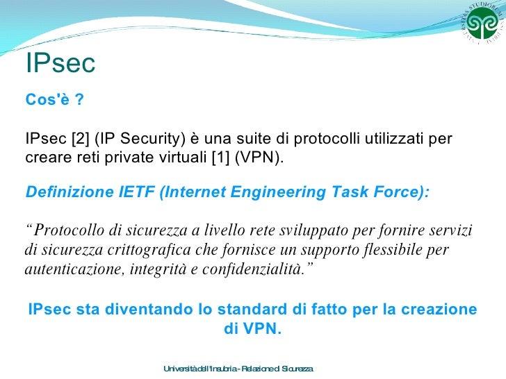 IPsec Cos'è ? IPsec [2] (IP Security) è una suite di protocolli utilizzati per creare reti private virtuali [1] (VPN). Uni...