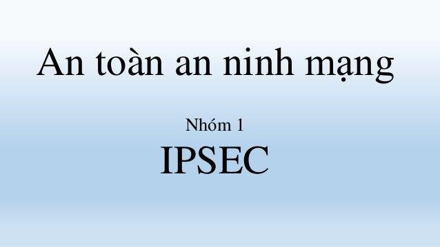 An toàn an ninh mạng        Nhóm 1      IPSEC