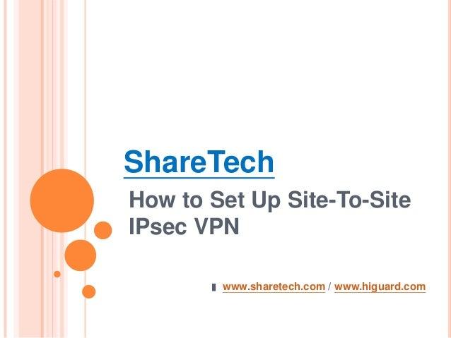 ShareTech How to Set Up Site-To-Site IPsec VPN www.sharetech.com / www.higuard.com