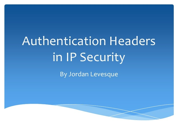 Authentication Headers    in IP Security      By Jordan Levesque