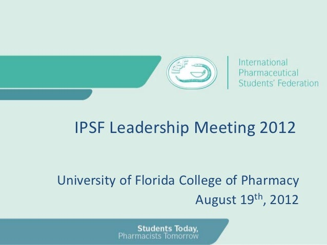 IPSF Leadership Meeting 2012University of Florida College of Pharmacy                        August 19th, 2012