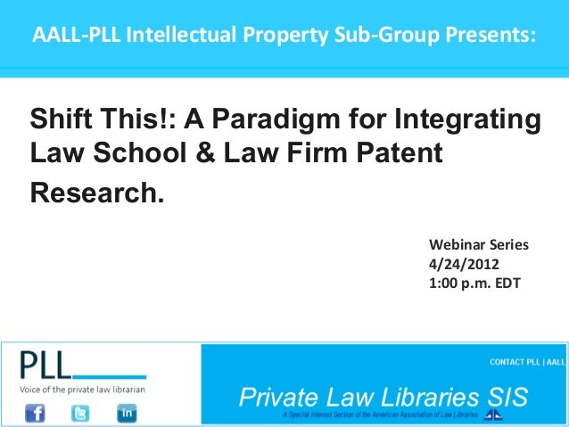 Shift This!: A Paradigm for Integrating Law School & Law Firm Patent Research. AALL-PLL Intellectual Property Sub-Group Pr...