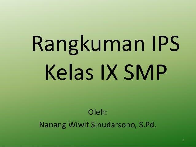 Rangkuman IPS Kelas IX SMP Oleh: Nanang Wiwit Sinudarsono, S.Pd. 1