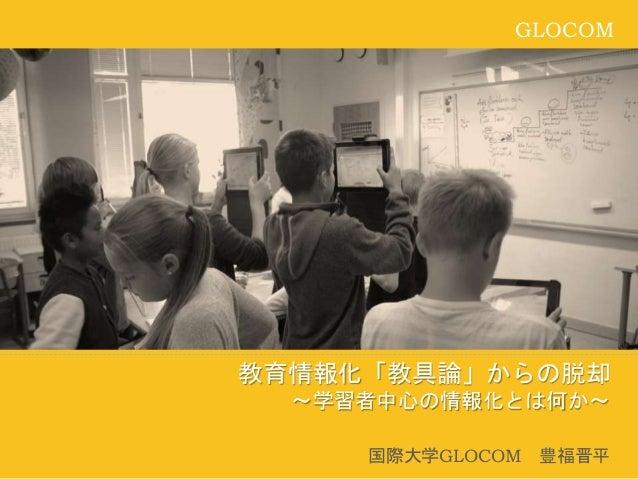 GLOCOM 教育情報化「教具論」からの脱却 ~学習者中心の情報化とは何か~ 国際大学GLOCOM 豊福晋平