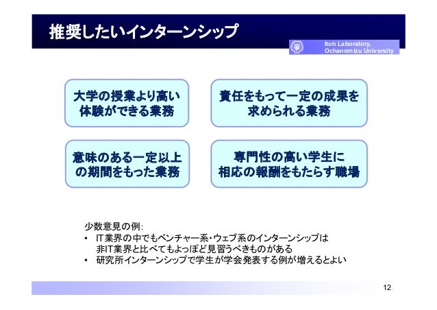 推奨したいインターンシップ 12 Itoh Laboratory, Ochanomizu University 少数意見の例: • IT業界の中でもベンチャー系・ウェブ系のインターンシップは 非IT業界と比べてもよっぽど見習うべきものがある •...