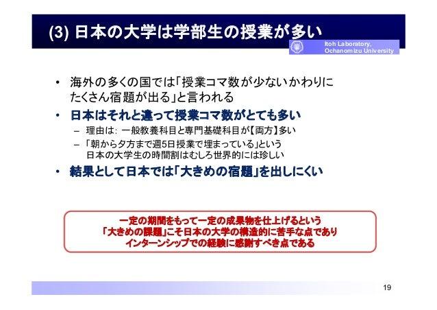 (3) 日本の大学は学部生の授業が多い • 海外の多くの国では「授業コマ数が少ないかわりに たくさん宿題が出る」と言われる • 日本はそれと違って授業コマ数がとても多い – 理由は: 一般教養科目と専門基礎科目が【両方】多い – 「朝から夕方ま...