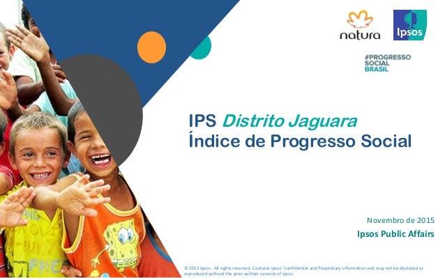 1 Novembro de 2015 Ipsos Public Affairs IPS Distrito Jaguara Índice de Progresso Social © 2015 Ipsos. All rights reserved....