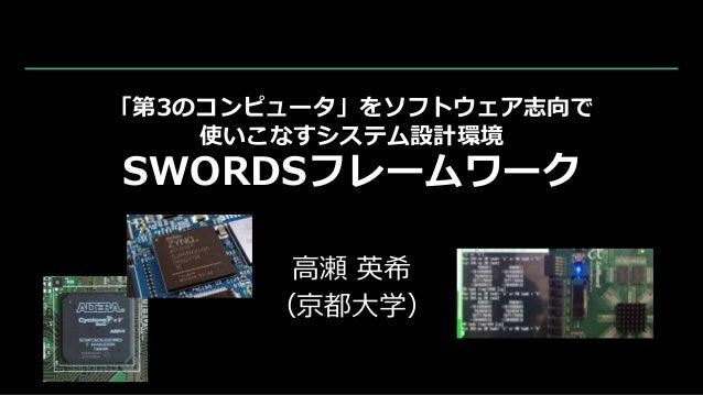 「第3のコンピュータ」をソフトウェア志向で 使いこなすシステム設計環境 SWORDSフレームワーク 高瀬 英希 (京都大学)
