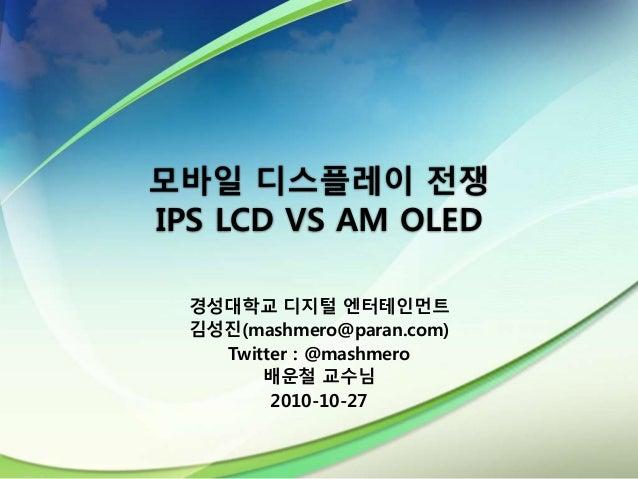 모바일 디스플레이 전쟁 IPS LCD VS AM OLED 경성대학교 디지털 엔터테인먼트 김성진(mashmero@paran.com) Twitter : @mashmero 배운철 교수님 2010-10-27