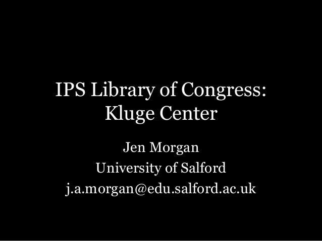 IPS Library of Congress: Kluge Center Jen Morgan University of Salford j.a.morgan@edu.salford.ac.uk