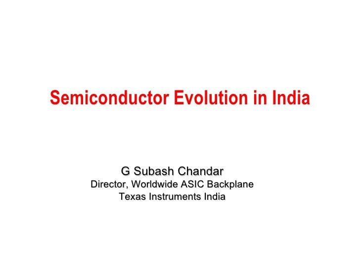 Semiconductor Evolution in India G Subash Chandar Director, Worldwide ASIC Backplane Texas Instruments India
