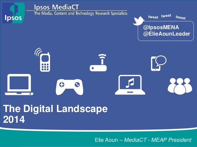 The Digital Landscape  2014  @IpsosMENA  @ElieAounLeader  Elie Aoun – MediaCT - MEAP President