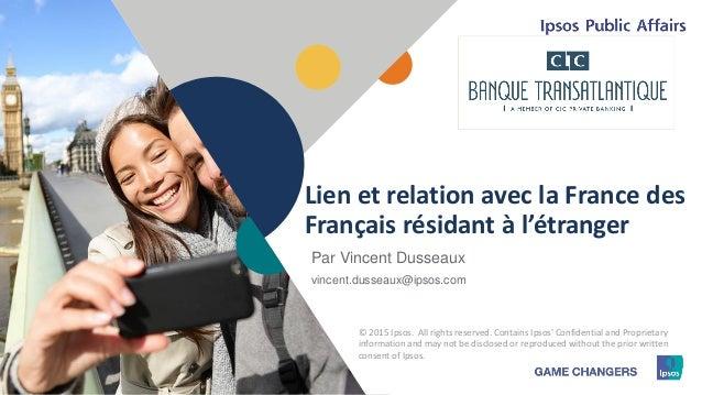 1 © 2015 Ipsos11111111 Lien et relation avec la France des Français résidant à l'étranger © 2015 Ipsos. All rights reserve...