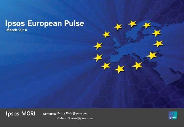 Ipsos European Pulse March 2014 Contacts: Bobby.Duffy@ipsos.com Gideon.Skinner@ipsos.com
