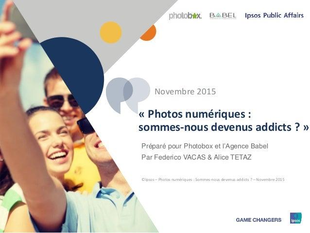 1 © 2015 Ipsos – Photobox – Photos numériques : sommes-nous devenus addicts ?1 Préparé pour Photobox et l'Agence Babel Par...