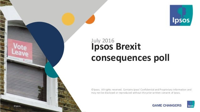 1 ©Ipsos.1 Ipsos Brexit consequences poll July 2016 ©Ipsos. All rights reserved. Contains Ipsos' Confidential and Propriet...