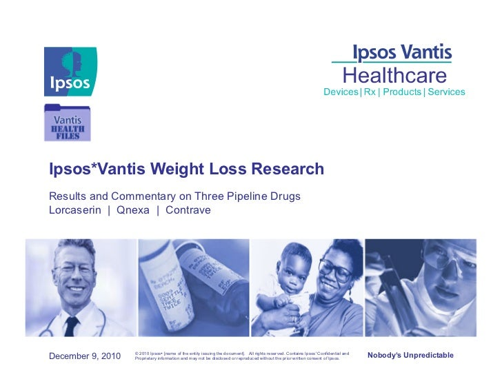 Ipsos*Vantis Weight Loss ResearchResults and Commentary on Three Pipeline DrugsLorcaserin | Qnexa | Contrave              ...