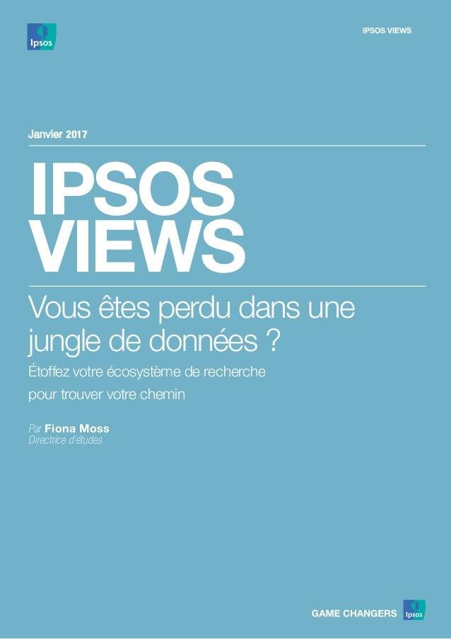 IPSOS VIEWS IPSOS VIEWS Janvier 2017 Vous êtes perdu dans une jungle de données ? Étoffez votre écosystème de recherche po...