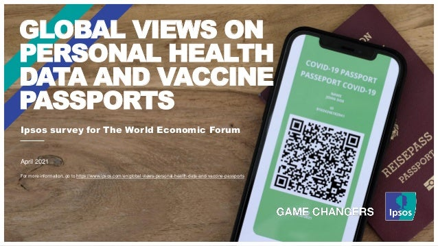 Ipsos survey for The World Economic Forum GLOBAL VIEWS ON PERSONAL HEALTH DATA AND VACCINE PASSPORTS April 2021 For more i...