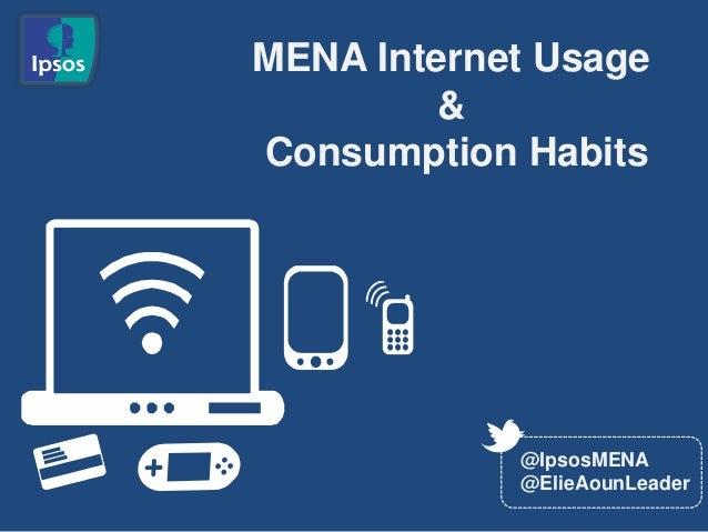 MENA Internet Usage         &Consumption Habits            @IpsosMENA            @ElieAounLeader