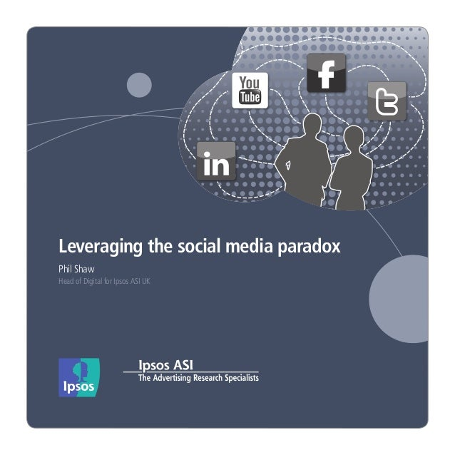 Leveraging the social media paradox Phil Shaw Head of Digital for Ipsos ASI UK