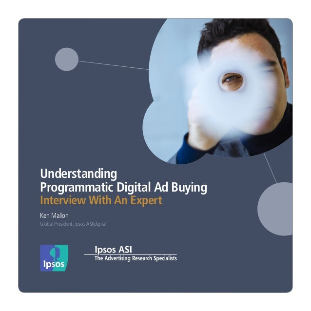 UnderstandingProgrammatic Digital Ad BuyingInterview With An ExpertKen MallonGlobal President, Ipsos ASI|digital