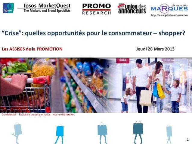 """""""Crise"""": quelles opportunités pour le consommateur – shopper?Les ASSISES de la PROMOTION Jeudi 28 Mars 2013Confidential : ..."""