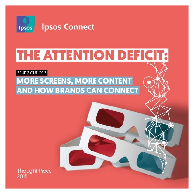 THE ATTENTION DEFICIT: ISSUE 2 OUT OF 3 MORE SCREENS, MORE CONTENT AND HOW BRANDS CAN CONNECT Thought Piece 2015