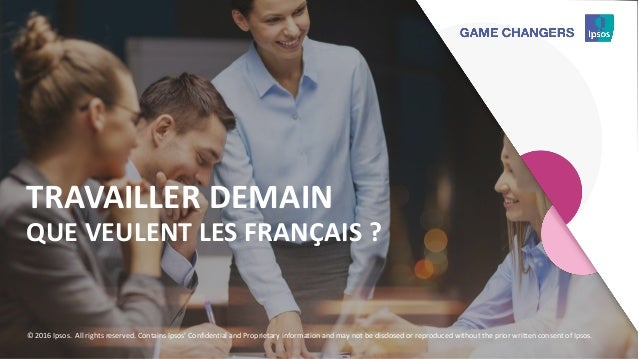 111111111 TRAVAILLER DEMAIN QUE VEULENT LES FRANÇAIS ? © 2016 Ipsos. All rights reserved. Contains Ipsos' Confidential and...