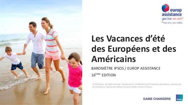 1 © 2016 Ipsos Les Vacances d'été des Européens et des Américains BAROMÈTRE IPSOS / EUROP ASSISTANCE 16ÈME EDITION © 2016 ...