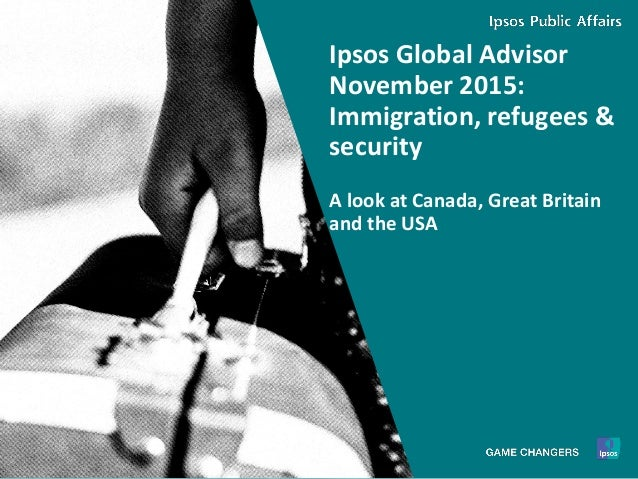 1 © 2015 Ipsos. Ipsos Global Advisor November 2015: Immigration, refugees & security A look at Canada, Great Britain and t...