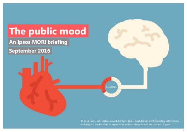 1 An Ipsos MORI briefing The public mood © 2016 Ipsos. All rights reserved. Contains Ipsos' Confidential and Proprietary i...