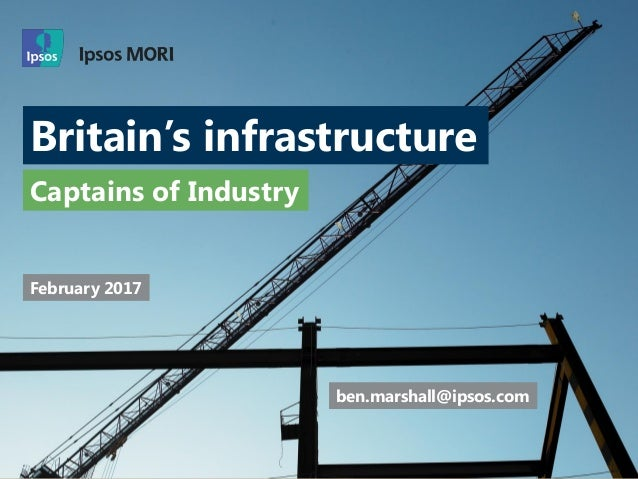 Britain's infrastructure Captains of Industry ben.marshall@ipsos.com February 2017