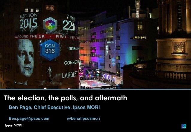 The election, the polls, and aftermath Ben Page, Chief Executive, Ipsos MORI Ben.page@ipsos.com @benatipsosmori