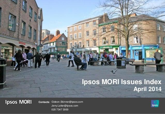 Contacts: Gideon.Skinner@ipsos.com Jerry.Latter@ipsos.com 020 7347 3000 Ipsos MORI Issues Index April 2014