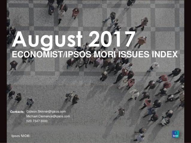 August 2017 ECONOMIST/IPSOS MORI ISSUES INDEX Contacts: Gideon.Skinner@ipsos.com Michael.Clemence@ipsos.com 020 7347 3000