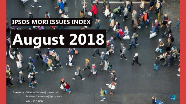 IPSOS MORI ISSUES INDEX Contacts: Gideon.Skinner@ipsos.com Michael.Clemence@ipsos.com 020 7347 3000 August 2018
