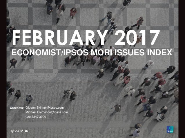 FEBRUARY 2017 ECONOMIST/IPSOS MORI ISSUES INDEX Contacts: Gideon.Skinner@ipsos.com Michael.Clemence@ipsos.com 020 7347 3000