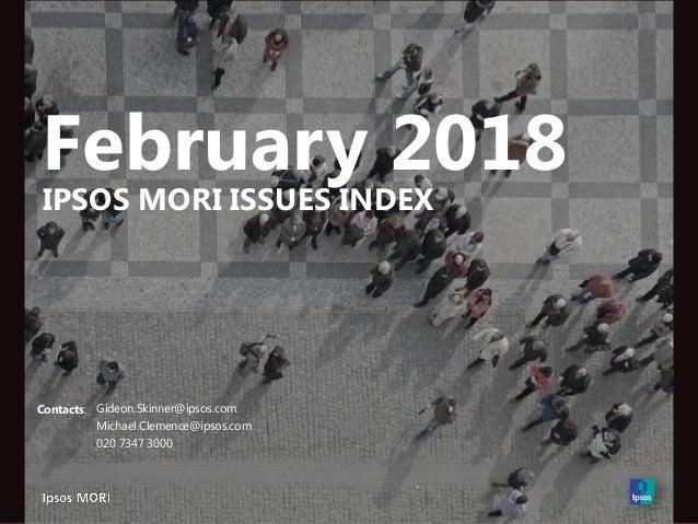 February 2018 IPSOS MORI ISSUES INDEX Contacts: Gideon.Skinner@ipsos.com Michael.Clemence@ipsos.com 020 7347 3000