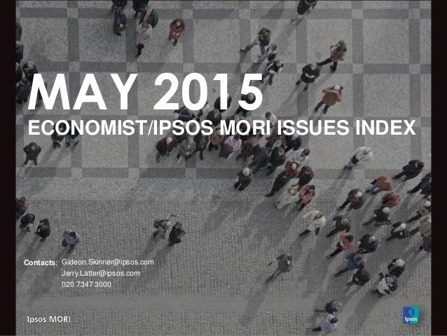 MAY 2015 ECONOMIST/IPSOS MORI ISSUES INDEX Contacts: Gideon.Skinner@ipsos.com Jerry.Latter@ipsos.com 020 7347 3000