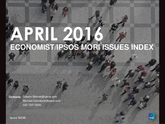 APRIL 2016 ECONOMIST/IPSOS MORI ISSUES INDEX Contacts: Gideon.Skinner@ipsos.com Michael.Clemence@ipsos.com 020 7347 3000