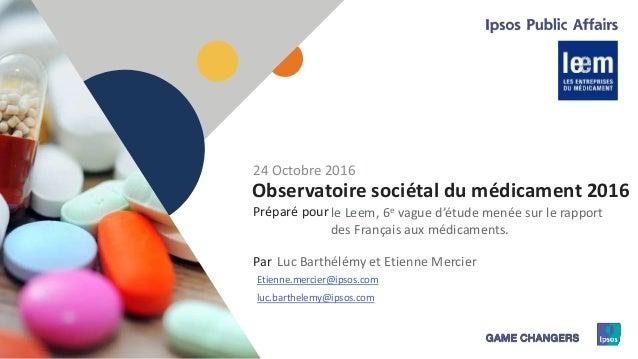 1 Préparé pour Par Observatoire sociétal du médicament 2016 le Leem, 6e vague d'étude menée sur le rapport des Français au...