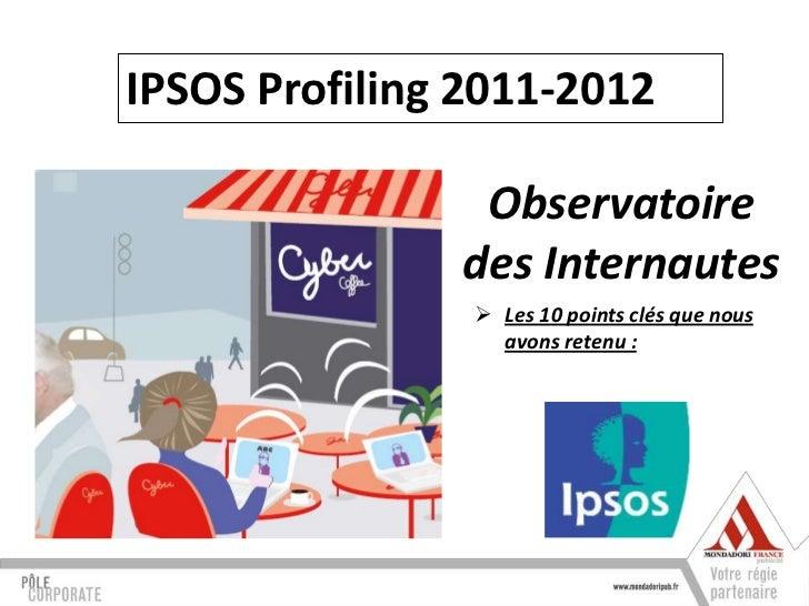 IPSOS Profiling 2011-2012                Observatoire               des Internautes                 Les 10 points clés qu...