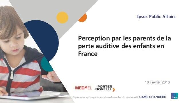 1 Perception par les parents de la perte auditive des enfants en France ©Ipsos –Perception perte auditive enfants– Pour Po...