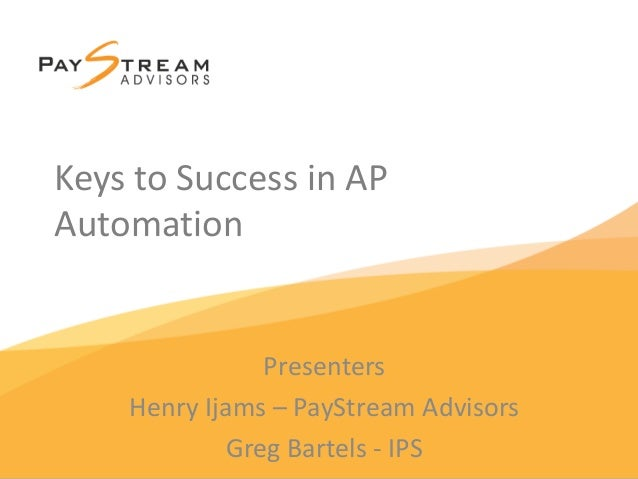 Keys to Success in AP Automation Presenters Henry Ijams – PayStream Advisors Greg Bartels - IPS