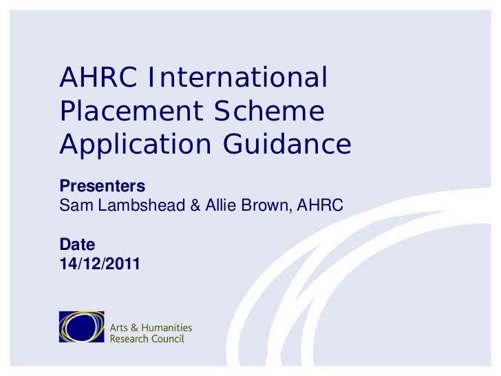 AHRC InternationalPlacement SchemeApplication GuidancePresentersSam Lambshead & Allie Brown, AHRCDate14/12/2011