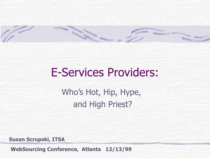 E-Services Providers: Who's Hot, Hip, Hype,  and High Priest? Susan Scrupski, ITSA  WebSourcing Conference,  Atlanta  12/1...